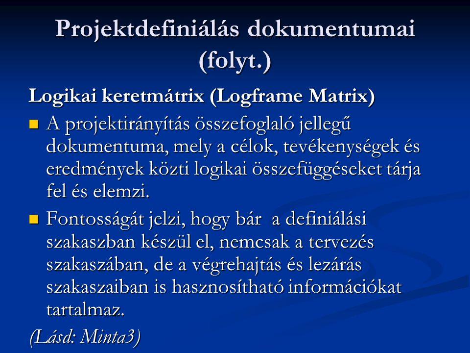 Projektdefiniálás dokumentumai (folyt.) Logikai keretmátrix (Logframe Matrix)  A projektirányítás összefoglaló jellegű dokumentuma, mely a célok, tevékenységek és eredmények közti logikai összefüggéseket tárja fel és elemzi.