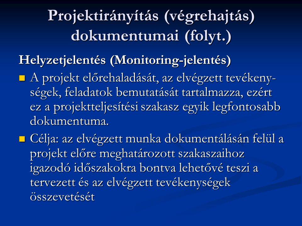 Projektirányítás (végrehajtás) dokumentumai (folyt.) Helyzetjelentés (Monitoring-jelentés)  A projekt előrehaladását, az elvégzett tevékeny- ségek, feladatok bemutatását tartalmazza, ezért ez a projektteljesítési szakasz egyik legfontosabb dokumentuma.