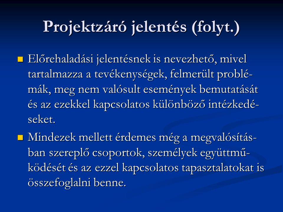 Projektzáró jelentés (folyt.)  Előrehaladási jelentésnek is nevezhető, mivel tartalmazza a tevékenységek, felmerült problé- mák, meg nem valósult ese