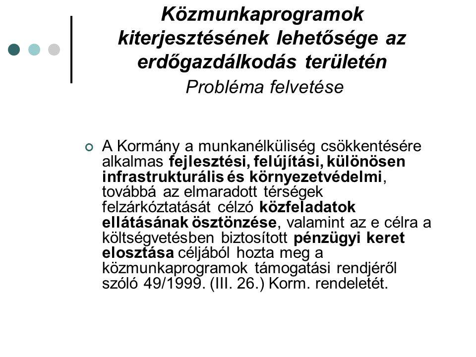 Közmunkaprogramok kiterjesztésének lehetősége az erdőgazdálkodás területén Probléma felvetése A Kormány a munkanélküliség csökkentésére alkalmas fejlesztési, felújítási, különösen infrastrukturális és környezetvédelmi, továbbá az elmaradott térségek felzárkóztatását célzó közfeladatok ellátásának ösztönzése, valamint az e célra a költségvetésben biztosított pénzügyi keret elosztása céljából hozta meg a közmunkaprogramok támogatási rendjéről szóló 49/1999.