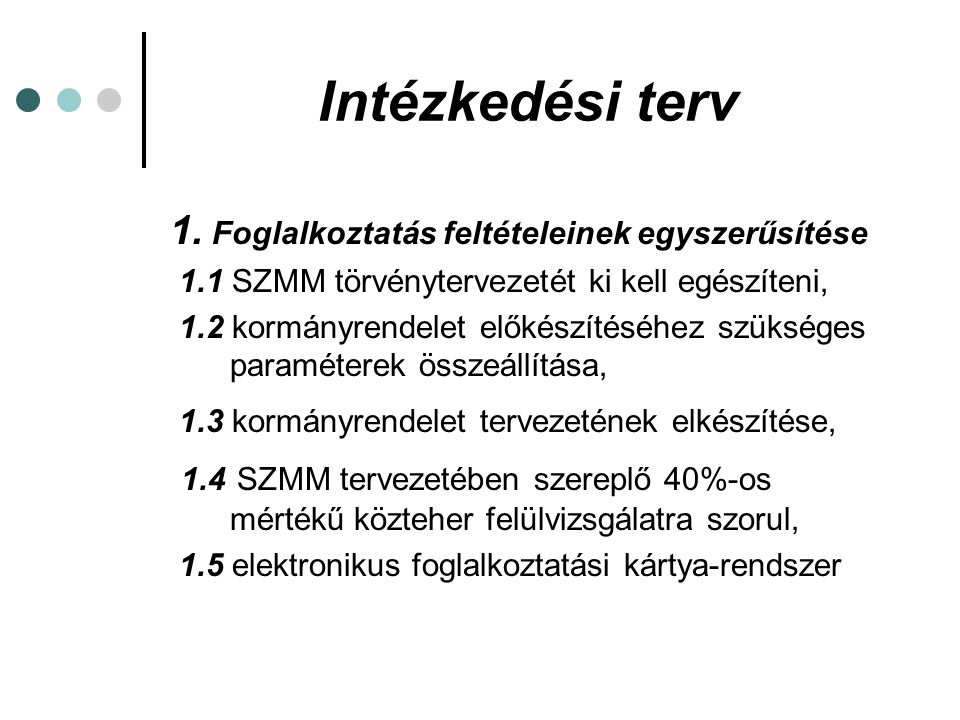Intézkedési terv 1. Foglalkoztatás feltételeinek egyszerűsítése 1.1 SZMM törvénytervezetét ki kell egészíteni, 1.2 kormányrendelet előkészítéséhez szü
