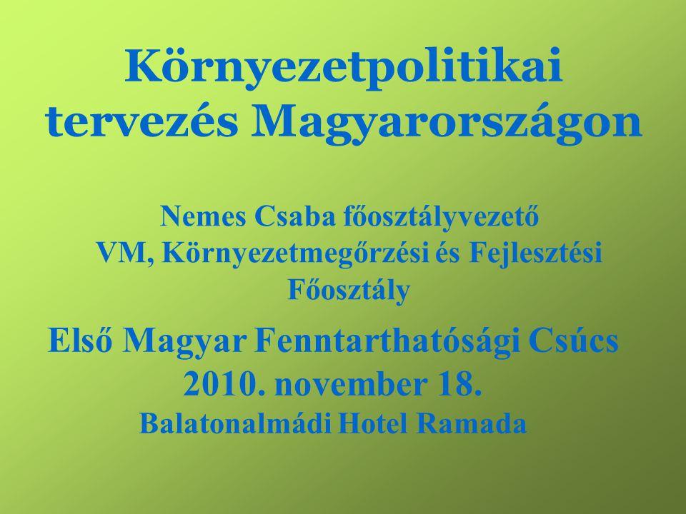 Környezetpolitikai tervezés Magyarországon Nemes Csaba főosztályvezető VM, Környezetmegőrzési és Fejlesztési Főosztály Első Magyar Fenntarthatósági Csúcs 2010.
