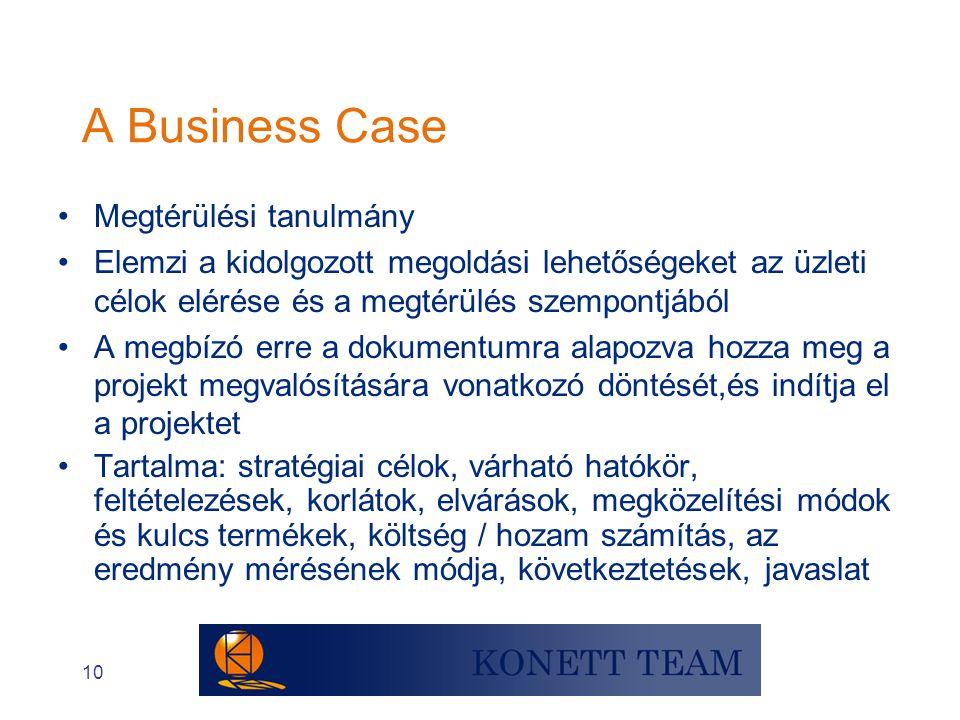 10 A Business Case •Megtérülési tanulmány •Elemzi a kidolgozott megoldási lehetőségeket az üzleti célok elérése és a megtérülés szempontjából •A megbí