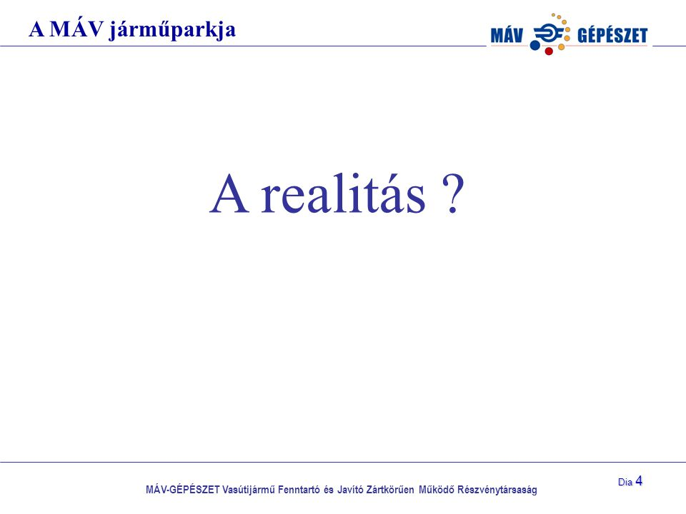 MÁV-GÉPÉSZET Vasútijármű Fenntartó és Javító Zártkörűen Működő Részvénytársaság Dia 4 A realitás ? A MÁV járműparkja