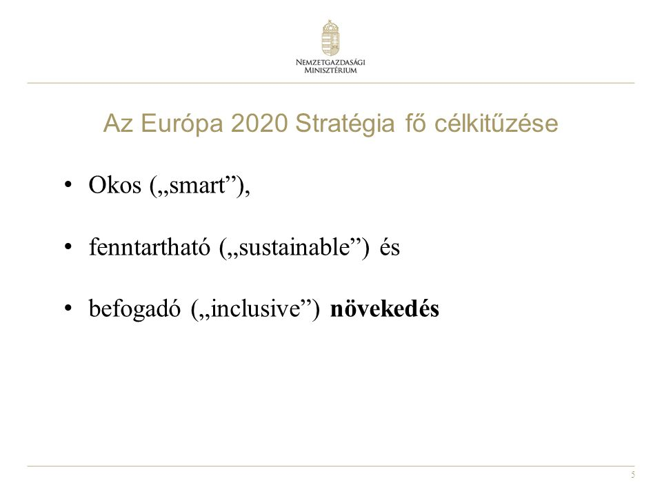 """5 Az Európa 2020 Stratégia fő célkitűzése • Okos (""""smart""""), • fenntartható (""""sustainable"""") és • befogadó (""""inclusive"""") növekedés"""