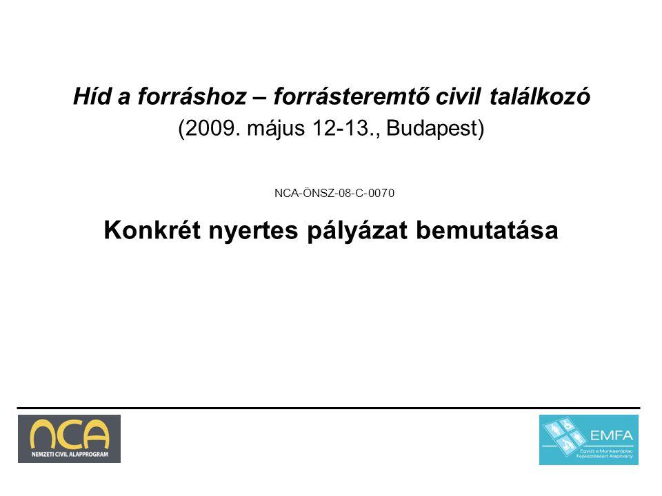Híd a forráshoz – forrásteremtő civil találkozó (2009. május 12-13., Budapest) NCA-ÖNSZ-08-C-0070 Konkrét nyertes pályázat bemutatása