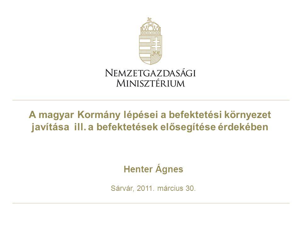 A magyar Kormány lépései a befektetési környezet javítása ill. a befektetések elősegítése érdekében Henter Ágnes Sárvár, 2011. március 30.