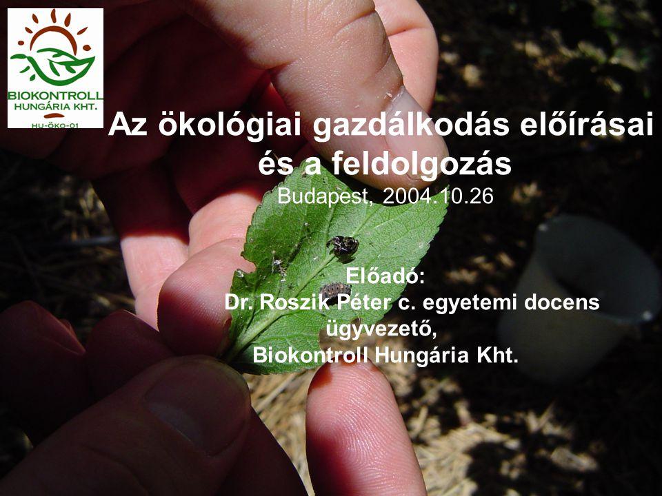 Az ökológiai gazdálkodás előírásai és a feldolgozás Budapest, 2004.10.26 Előadó: Dr. Roszik Péter c. egyetemi docens ügyvezető, Biokontroll Hungária K