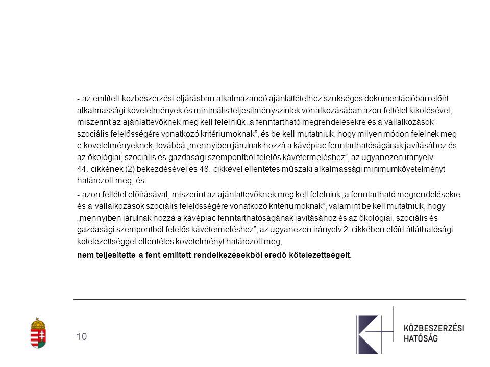"""10 - az említett közbeszerzési eljárásban alkalmazandó ajánlattételhez szükséges dokumentációban előírt alkalmassági követelmények és minimális teljesítményszintek vonatkozásában azon feltétel kikötésével, miszerint az ajánlattevőknek meg kell felelniük """"a fenntartható megrendelésekre és a vállalkozások szociális felelősségére vonatkozó kritériumoknak , és be kell mutatniuk, hogy milyen módon felelnek meg e követelményeknek, továbbá """"mennyiben járulnak hozzá a kávépiac fenntarthatóságának javításához és az ökológiai, szociális és gazdasági szempontból felelős kávétermeléshez , az ugyanezen irányelv 44."""