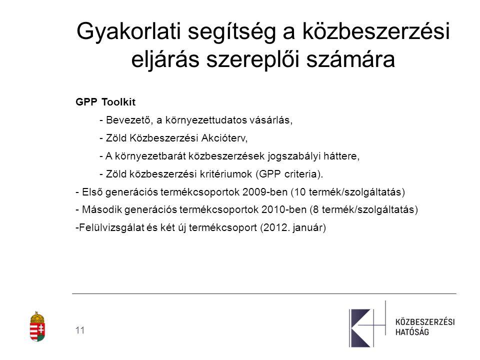 11 Gyakorlati segítség a közbeszerzési eljárás szereplői számára GPP Toolkit - Bevezető, a környezettudatos vásárlás, - Zöld Közbeszerzési Akcióterv, - A környezetbarát közbeszerzések jogszabályi háttere, - Zöld közbeszerzési kritériumok (GPP criteria).