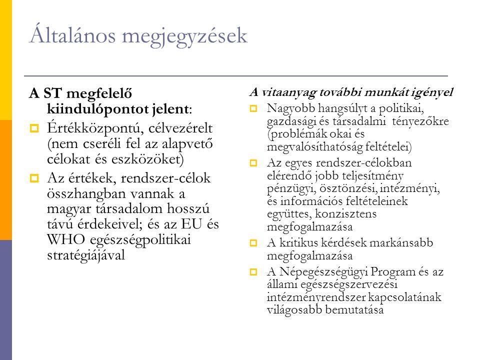 Általános megjegyzések A ST megfelelő kiindulópontot jelent:  Értékközpontú, célvezérelt (nem cseréli fel az alapvető célokat és eszközöket)  Az értékek, rendszer-célok összhangban vannak a magyar társadalom hosszú távú érdekeivel; és az EU és WHO egészségpolitikai stratégiájával A vitaanyag további munkát igényel  Nagyobb hangsúlyt a politikai, gazdasági és társadalmi tényezőkre (problémák okai és megvalósíthatóság feltételei)  Az egyes rendszer-célokban elérendő jobb teljesítmény pénzügyi, ösztönzési, intézményi, és információs feltételeinek együttes, konzisztens megfogalmazása  A kritikus kérdések markánsabb megfogalmazása  A Népegészségügyi Program és az állami egészségszervezési intézményrendszer kapcsolatának világosabb bemutatása