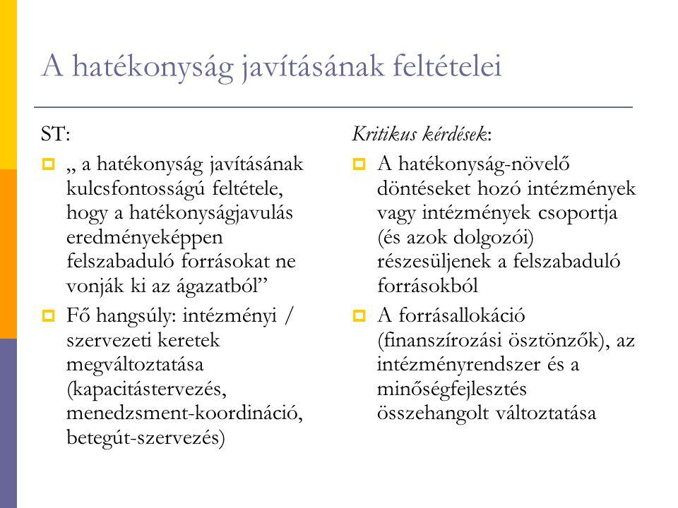 """A hatékonyság javításának feltételei ST:  """" a hatékonyság javításának kulcsfontosságú feltétele, hogy a hatékonyságjavulás eredményeképpen felszabaduló forrásokat ne vonják ki az ágazatból  Fő hangsúly: intézményi / szervezeti keretek megváltoztatása (kapacitástervezés, menedzsment-koordináció, betegút-szervezés) Kritikus kérdések:  A hatékonyság-növelő döntéseket hozó intézmények vagy intézmények csoportja (és azok dolgozói) részesüljenek a felszabaduló forrásokból  A forrásallokáció (finanszírozási ösztönzők), az intézményrendszer és a minőségfejlesztés összehangolt változtatása"""