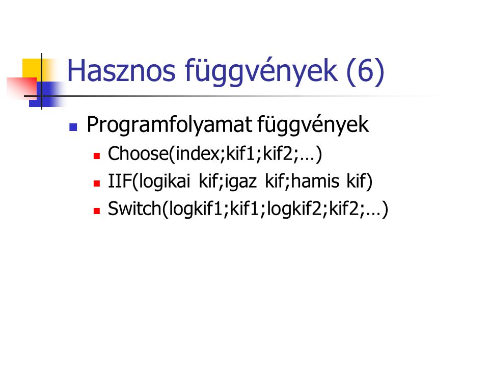Hasznos függvények (6)  Programfolyamat függvények  Choose(index;kif1;kif2;…)  IIF(logikai kif;igaz kif;hamis kif)  Switch(logkif1;kif1;logkif2;ki