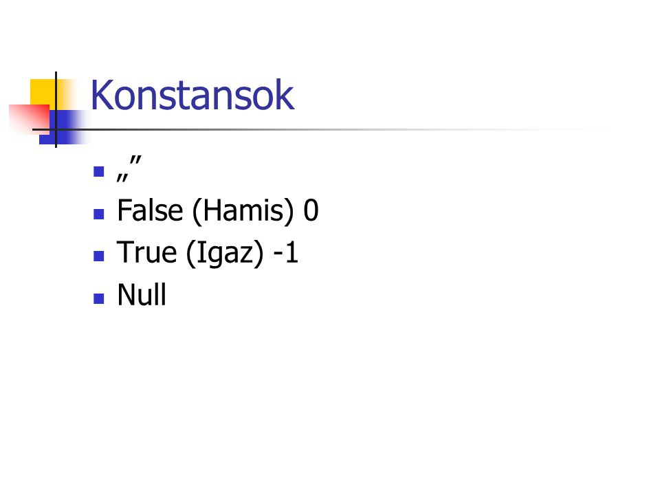"Konstansok  """"  False (Hamis) 0  True (Igaz) -1  Null"