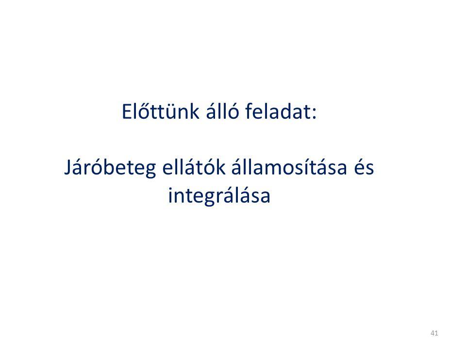 Előttünk álló feladat: Járóbeteg ellátók államosítása és integrálása 41