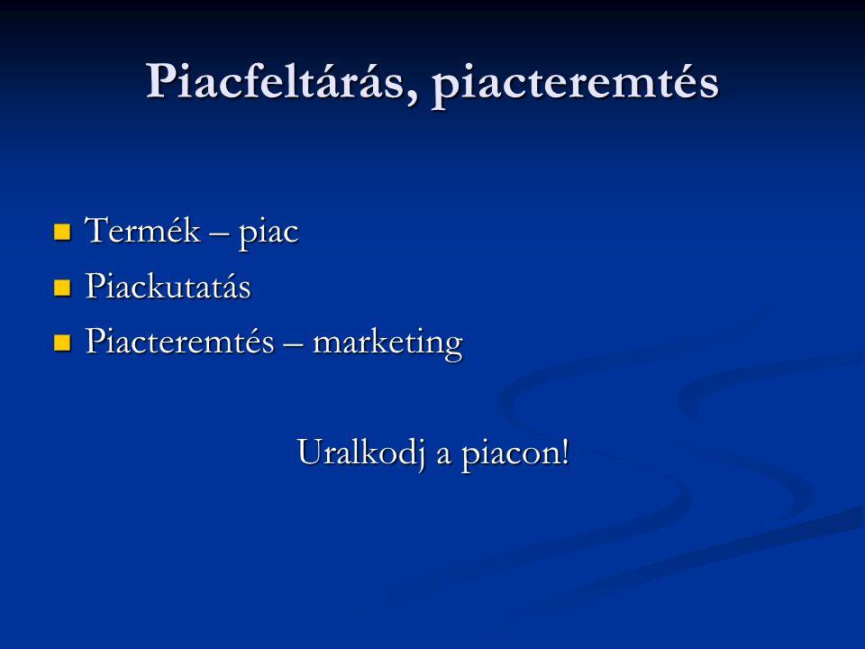Piacfeltárás, piacteremtés  Termék – piac  Piackutatás  Piacteremtés – marketing Uralkodj a piacon!