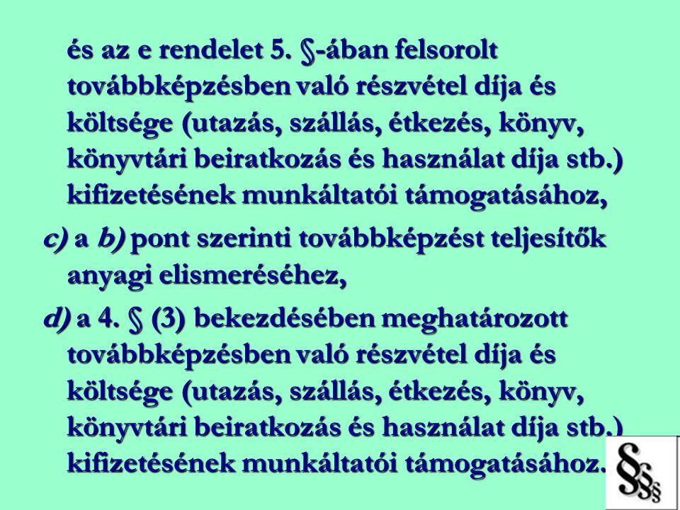 és az e rendelet 5. §-ában felsorolt továbbképzésben való részvétel díja és költsége (utazás, szállás, étkezés, könyv, könyvtári beiratkozás és haszná