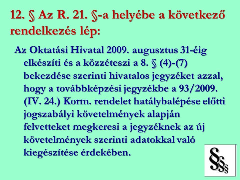12. § Az R. 21. §-a helyébe a következő rendelkezés lép: Az Oktatási Hivatal 2009. augusztus 31-éig elkészíti és a közzéteszi a 8. § (4)-(7) bekezdése