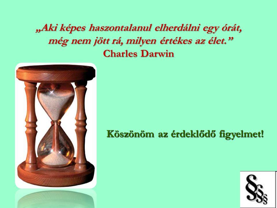 """""""Aki képes haszontalanul elherdálni egy órát, még nem jött rá, milyen értékes az élet."""" Charles Darwin Köszönöm az érdeklődő figyelmet!"""