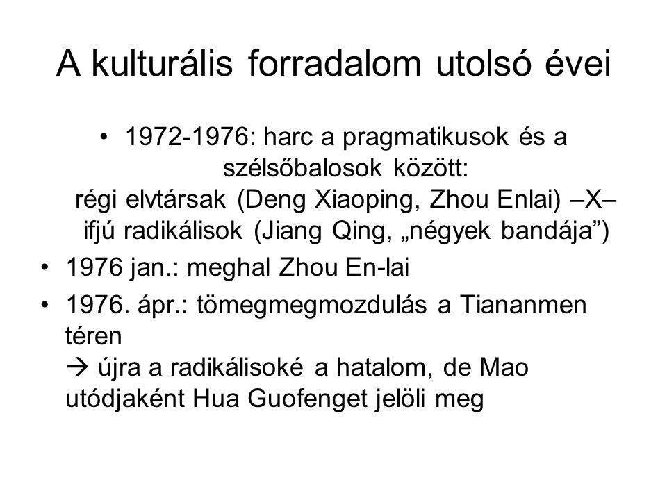 A kulturális forradalom utolsó évei •1972-1976: harc a pragmatikusok és a szélsőbalosok között: régi elvtársak (Deng Xiaoping, Zhou Enlai) –X– ifjú ra