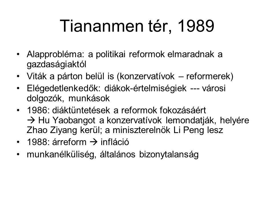 Tiananmen tér, 1989 •Alapprobléma: a politikai reformok elmaradnak a gazdaságiaktól •Viták a párton belül is (konzervatívok – reformerek) •Elégedetlen