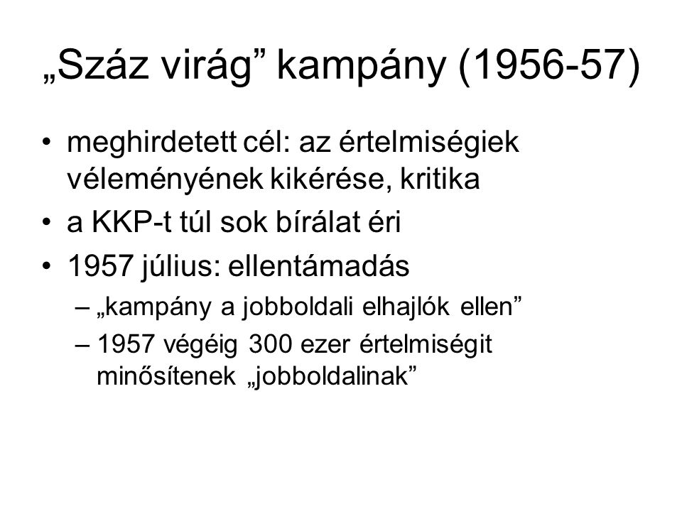 """""""Száz virág"""" kampány (1956-57) •meghirdetett cél: az értelmiségiek véleményének kikérése, kritika •a KKP-t túl sok bírálat éri •1957 július: ellentáma"""