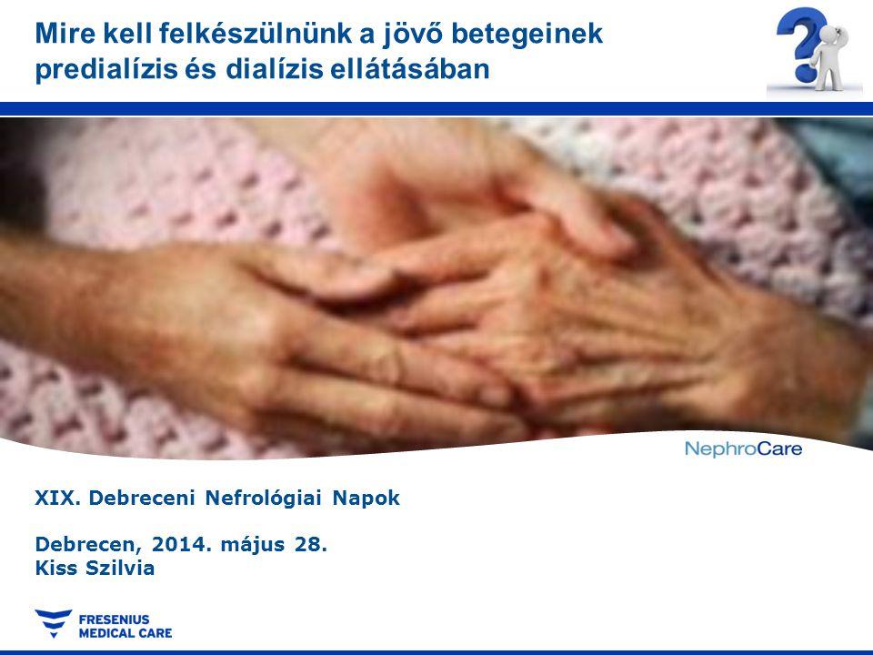 XIX. Debreceni Nefrológiai Napok Debrecen, 2014. május 28. Kiss Szilvia Mire kell felkészülnünk a jövő betegeinek predialízis és dialízis ellátásában