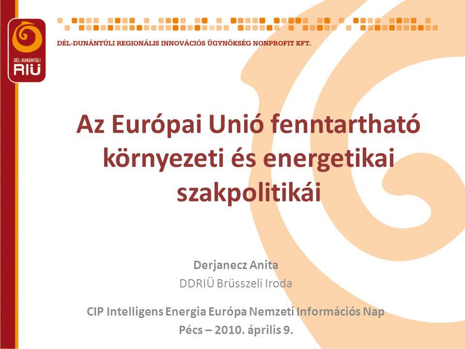 Az Európai Unió fenntartható környezeti és energetikai szakpolitikái Derjanecz Anita DDRIÜ Brüsszeli Iroda CIP Intelligens Energia Európa Nemzeti Információs Nap Pécs – 2010.