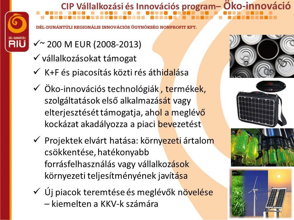 CIP Vállalkozási és Innovációs program– Öko-innováció  ~ 200 M EUR (2008-2013)  vállalkozásokat támogat  K+F és piacosítás közti rés áthidalása  Öko-innovációs technológiák, termékek, szolgáltatások első alkalmazását vagy elterjesztését támogatja, ahol a meglévő kockázat akadályozza a piaci bevezetést  Projektek elvárt hatása: környezeti ártalom csökkentése, hatékonyabb forrásfelhasználás vagy vállalkozások környezeti teljesítményének javítása  Új piacok teremtése és meglévők növelése – kiemelten a KKV-k számára