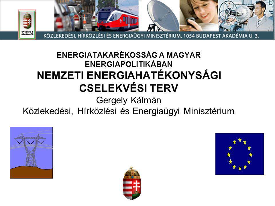 ENERGIATAKARÉKOSSÁG A MAGYAR ENERGIAPOLITIKÁBAN NEMZETI ENERGIAHATÉKONYSÁGI CSELEKVÉSI TERV Gergely Kálmán Közlekedési, Hírközlési és Energiaügyi Minisztérium