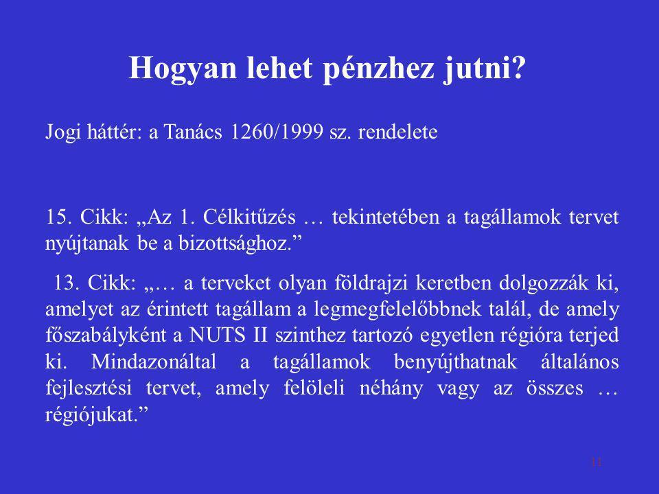 """11 Hogyan lehet pénzhez jutni? Jogi háttér: a Tanács 1260/1999 sz. rendelete 15. Cikk: """"Az 1. Célkitűzés … tekintetében a tagállamok tervet nyújtanak"""