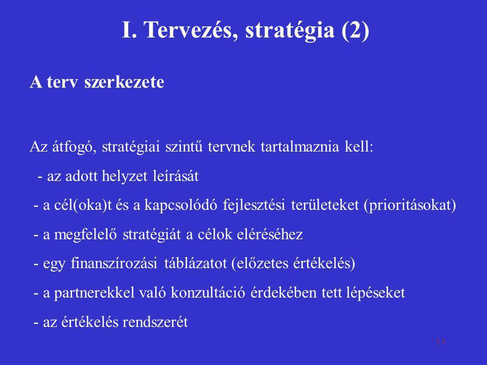 14 I. Tervezés, stratégia (2) A terv szerkezete Az átfogó, stratégiai szintű tervnek tartalmaznia kell: - az adott helyzet leírását - a cél(oka)t és a