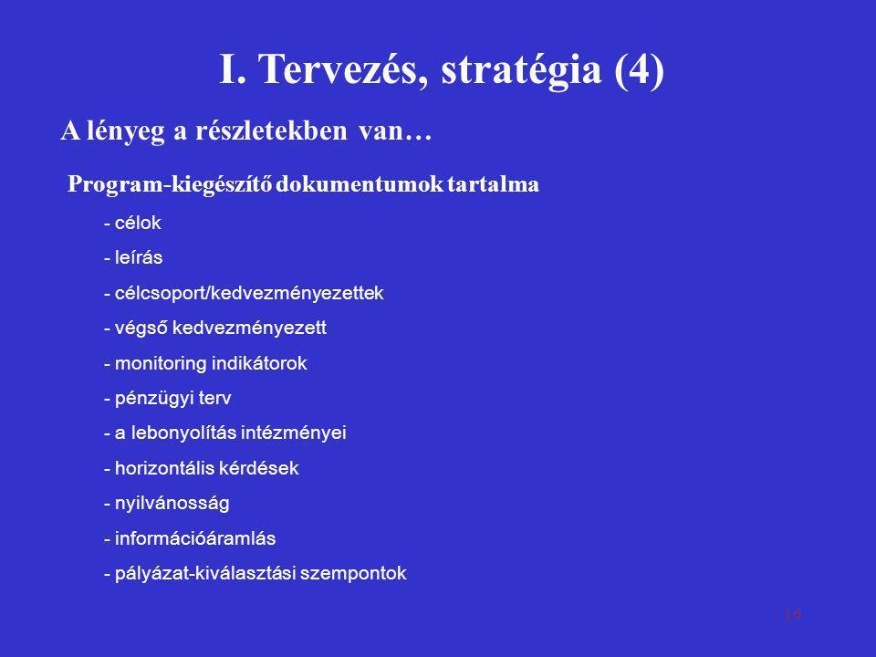 16 I. Tervezés, stratégia (4) A lényeg a részletekben van… Program-kiegészítő dokumentumok tartalma - célok - leírás - célcsoport/kedvezményezettek -