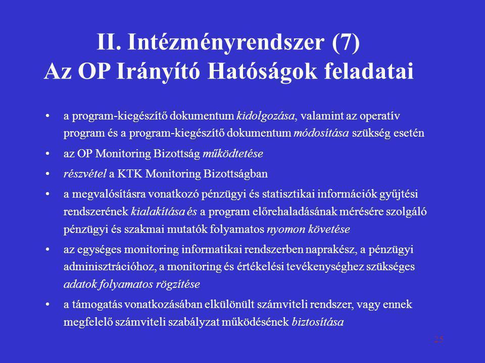 25 II. Intézményrendszer (7) Az OP Irányító Hatóságok feladatai •a program-kiegészítő dokumentum kidolgozása, valamint az operatív program és a progra