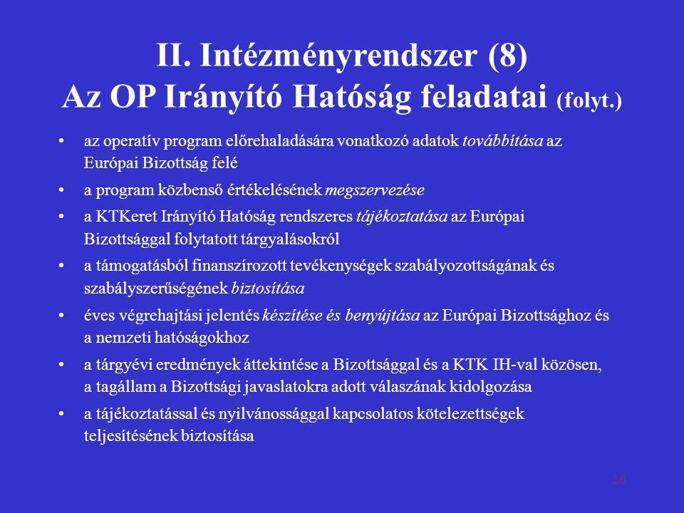 26 II. Intézményrendszer (8) Az OP Irányító Hatóság feladatai (folyt.) •az operatív program előrehaladására vonatkozó adatok továbbítása az Európai Bi