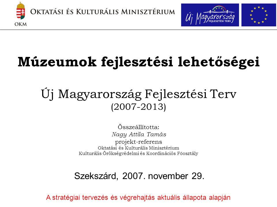 Múzeumok fejlesztési lehetőségei Új Magyarország Fejlesztési Terv (2007-2013) Összeállította: Nagy Attila Tamás projekt-referens Oktatási és Kulturális Minisztérium Kulturális Örökségvédelmi és Koordinációs Főosztály Szekszárd, 2007.