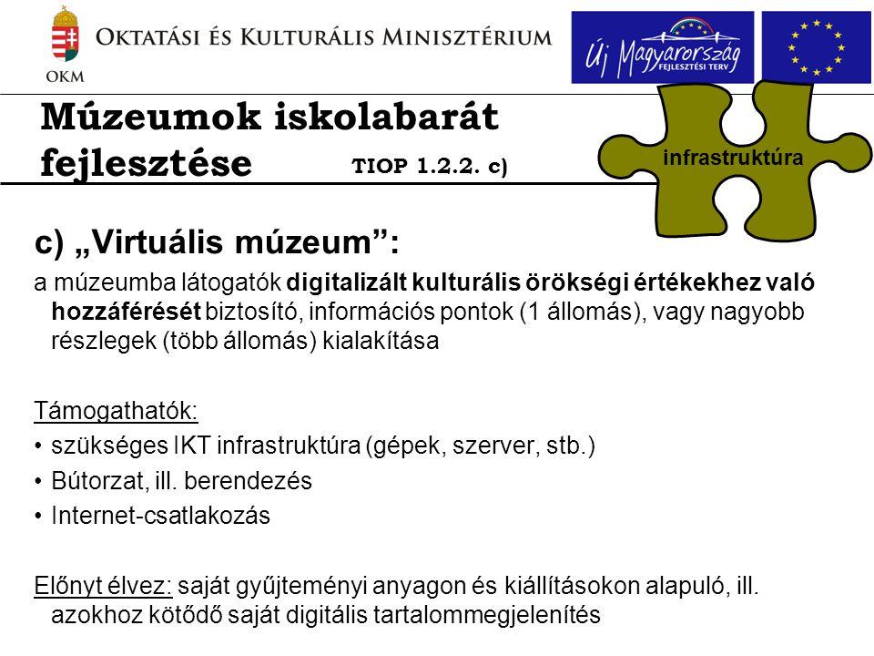 """c) """"Virtuális múzeum : a múzeumba látogatók digitalizált kulturális örökségi értékekhez való hozzáférését biztosító, információs pontok (1 állomás), vagy nagyobb részlegek (több állomás) kialakítása Támogathatók: •szükséges IKT infrastruktúra (gépek, szerver, stb.) •Bútorzat, ill."""