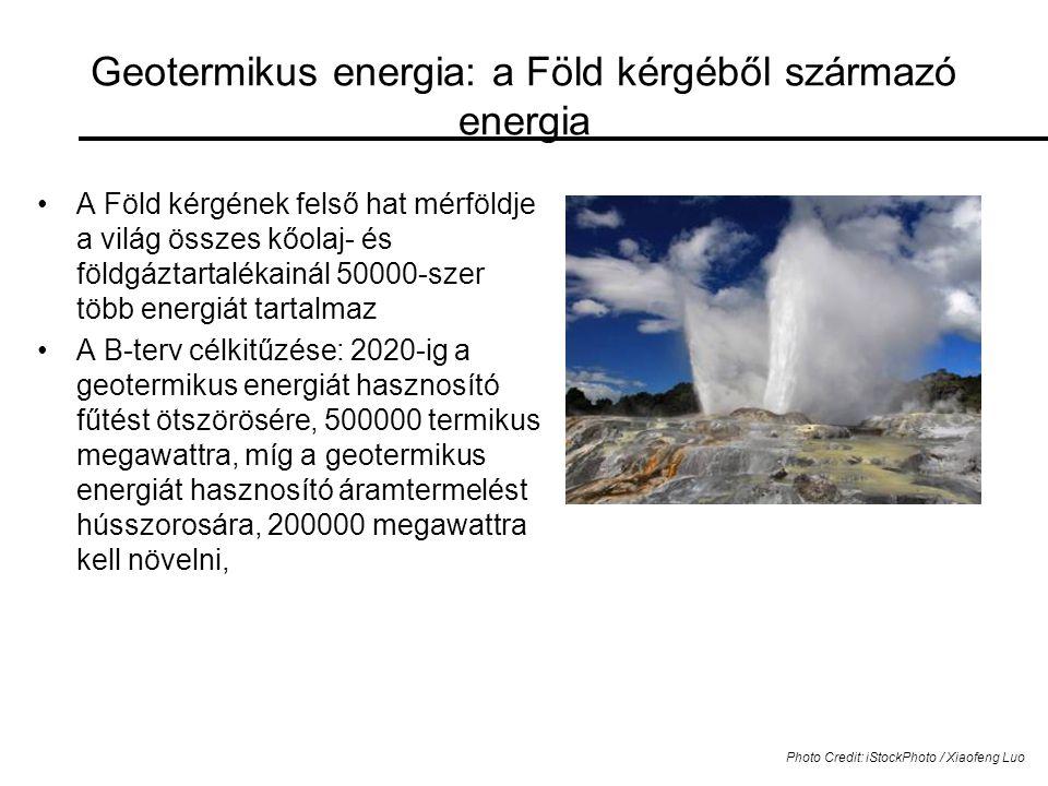 Geotermikus energia: a Föld kérgéből származó energia •A Föld kérgének felső hat mérföldje a világ összes kőolaj- és földgáztartalékainál 50000-szer több energiát tartalmaz •A B-terv célkitűzése: 2020-ig a geotermikus energiát hasznosító fűtést ötszörösére, 500000 termikus megawattra, míg a geotermikus energiát hasznosító áramtermelést hússzorosára, 200000 megawattra kell növelni, Photo Credit: iStockPhoto / Xiaofeng Luo