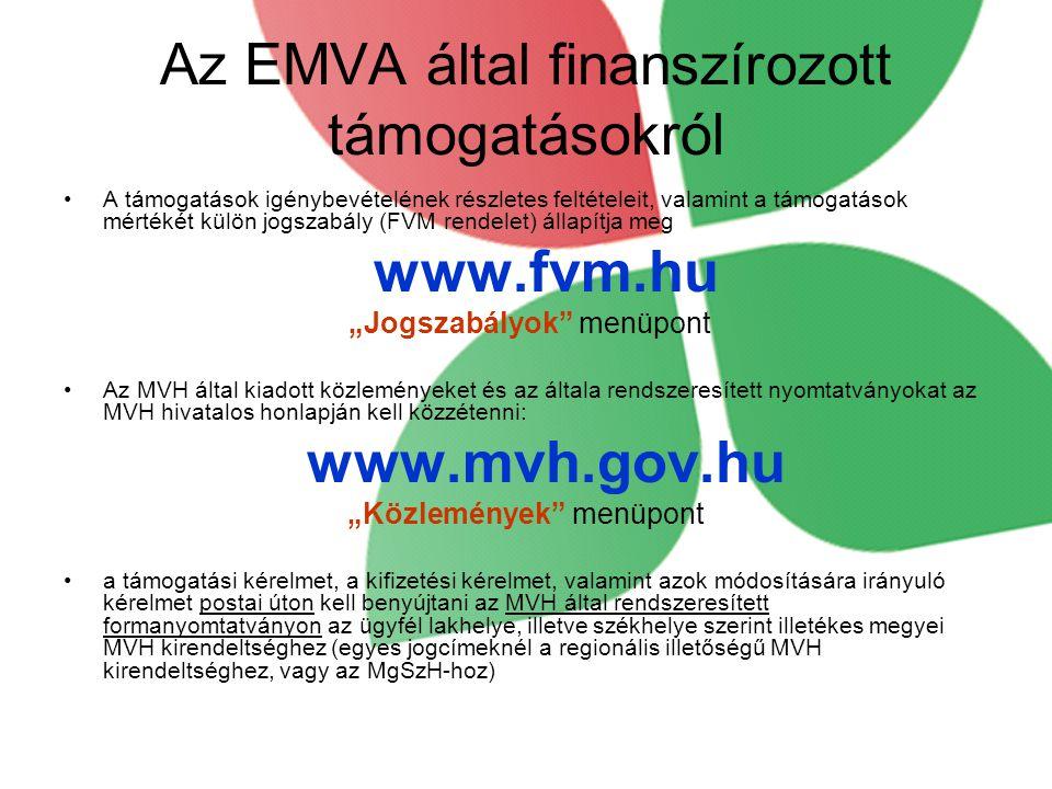 """Az EMVA által finanszírozott támogatásokról •A támogatások igénybevételének részletes feltételeit, valamint a támogatások mértékét külön jogszabály (FVM rendelet) állapítja meg www.fvm.hu """"Jogszabályok menüpont •Az MVH által kiadott közleményeket és az általa rendszeresített nyomtatványokat az MVH hivatalos honlapján kell közzétenni: www.mvh.gov.hu """"Közlemények menüpont •a támogatási kérelmet, a kifizetési kérelmet, valamint azok módosítására irányuló kérelmet postai úton kell benyújtani az MVH által rendszeresített formanyomtatványon az ügyfél lakhelye, illetve székhelye szerint illetékes megyei MVH kirendeltséghez (egyes jogcímeknél a regionális illetőségű MVH kirendeltséghez, vagy az MgSzH-hoz)"""
