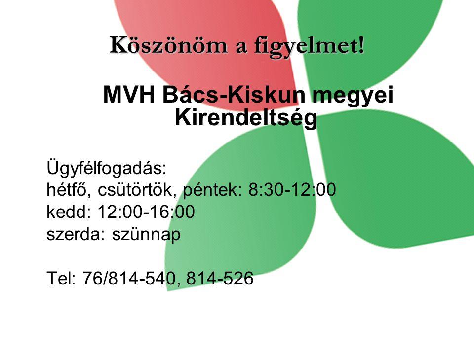 Köszönöm a figyelmet! MVH Bács-Kiskun megyei Kirendeltség Ügyfélfogadás: hétfő, csütörtök, péntek: 8:30-12:00 kedd: 12:00-16:00 szerda: szünnap Tel: 7