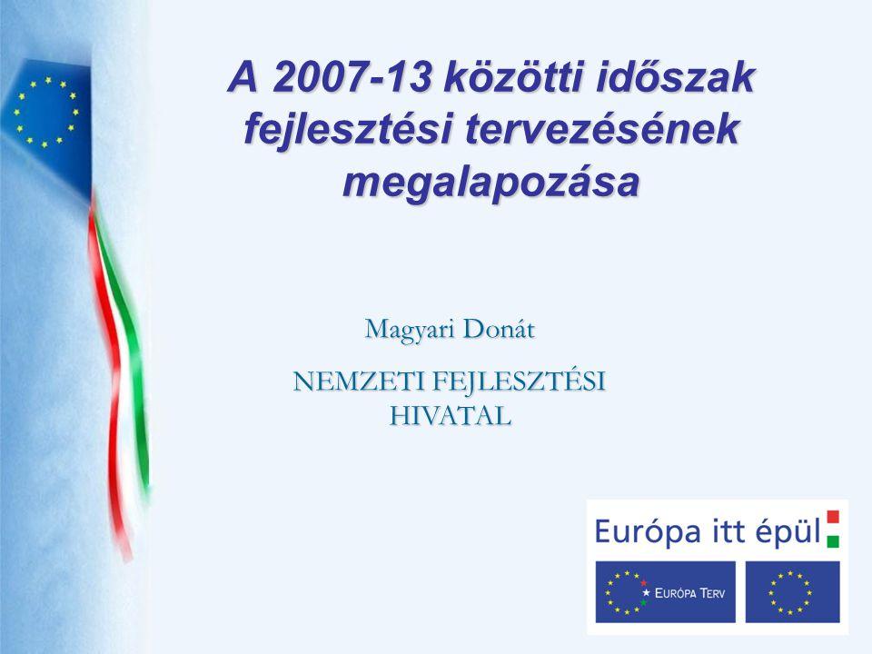 A 2007-13 közötti időszak fejlesztési tervezésének megalapozása Magyari Donát NEMZETI FEJLESZTÉSI HIVATAL