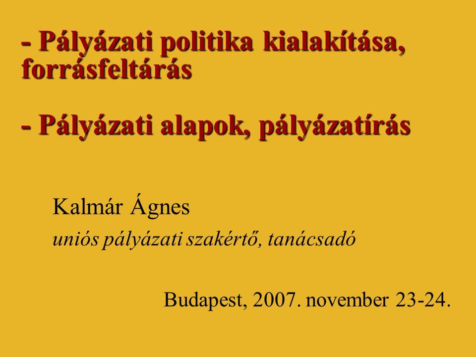 - Pályázati politika kialakítása, forrásfeltárás - Pályázati alapok, pályázatírás Kalmár Ágnes uniós pályázati szakértő, tanácsadó Budapest, 2007.