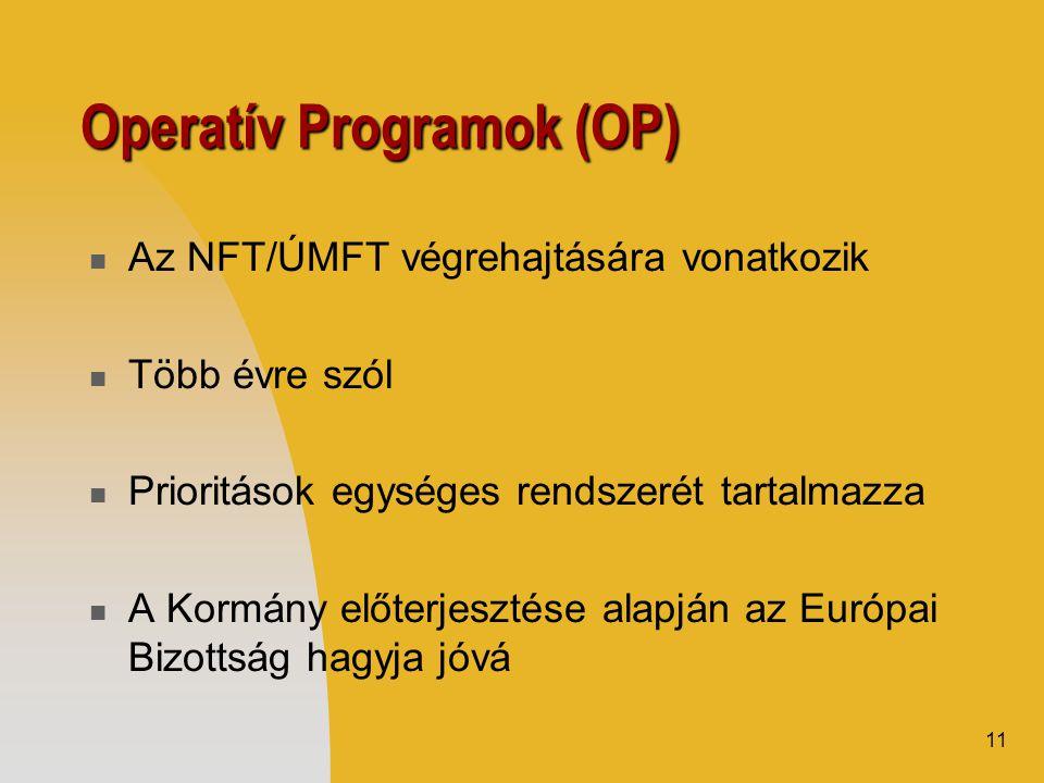 11 Operatív Programok (OP)  Az NFT/ÚMFT végrehajtására vonatkozik  Több évre szól  Prioritások egységes rendszerét tartalmazza  A Kormány előterjesztése alapján az Európai Bizottság hagyja jóvá