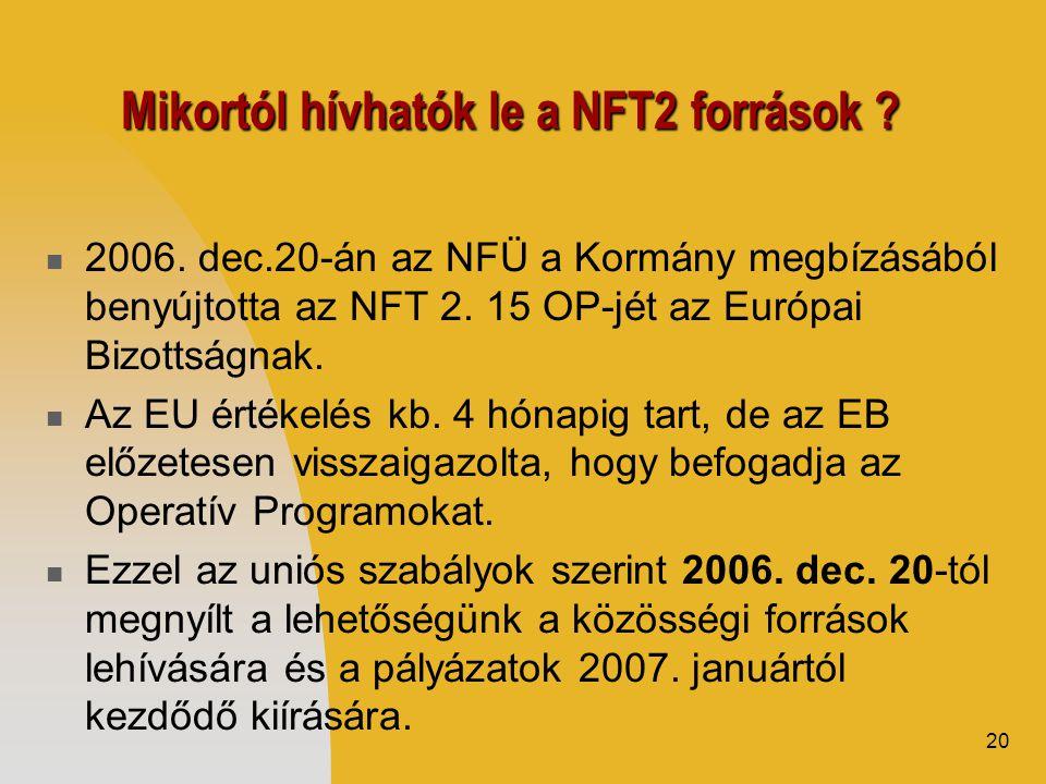 20 Mikortól hívhatók le a NFT2 források ?  2006. dec.20-án az NFÜ a Kormány megbízásából benyújtotta az NFT 2. 15 OP-jét az Európai Bizottságnak.  A