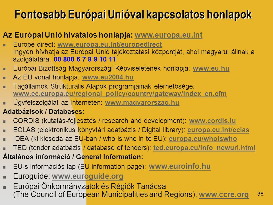 36 Fontosabb Európai Unióval kapcsolatos honlapok Az Európai Unió hivatalos honlapja: www.europa.eu.intwww.europa.eu.int  Europe direct: www.europa.eu.int/europedirect Ingyen hívhatja az Európai Unió tájékoztatási központját, ahol magyarul állnak a szolgálatára: 00 800 6 7 8 9 10 11www.europa.eu.int/europedirect  Európai Bizottság Magyarországi Képviseletének honlapja: www.eu.huwww.eu.hu  Az EU vonal honlapja: www.eu2004.huwww.eu2004.hu  Tagállamok Strukturális Alapok programjainak elérhetősége: www.ec.europa.eu/regional_policy/country/gateway/index_en.cfm www.ec.europa.eu/regional_policy/country/gateway/index_en.cfm  Ügyfélszolgálat az Interneten: www.magyarorszag.huwww.magyarorszag.hu Adatbázisok / Databases:  CORDIS (kutatás-fejlesztés / research and development): www.cordis.luwww.cordis.lu  ECLAS (elektronikus könyvtári adatbázis / Digital library): europa.eu.int/eclaseuropa.eu.int/eclas  IDEA (ki kicsoda az EU-ban / who is who in te EU): europa.eu/whoiswhoeuropa.eu/whoiswho  TED (tender adatbázis / database of tenders): ted.europa.eu/info_newurl.htmlted.europa.eu/info_newurl.html Általános információ / General Information:  EU-s információs lap (EU information page): www.euroinfo.huwww.euroinfo.hu  Euroguide: www.euroguide.orgwww.euroguide.org  Európai Önkormányzatok és Régiók Tanácsa (The Council of European Municipalities and Regions): www.ccre.orgwww.ccre.org