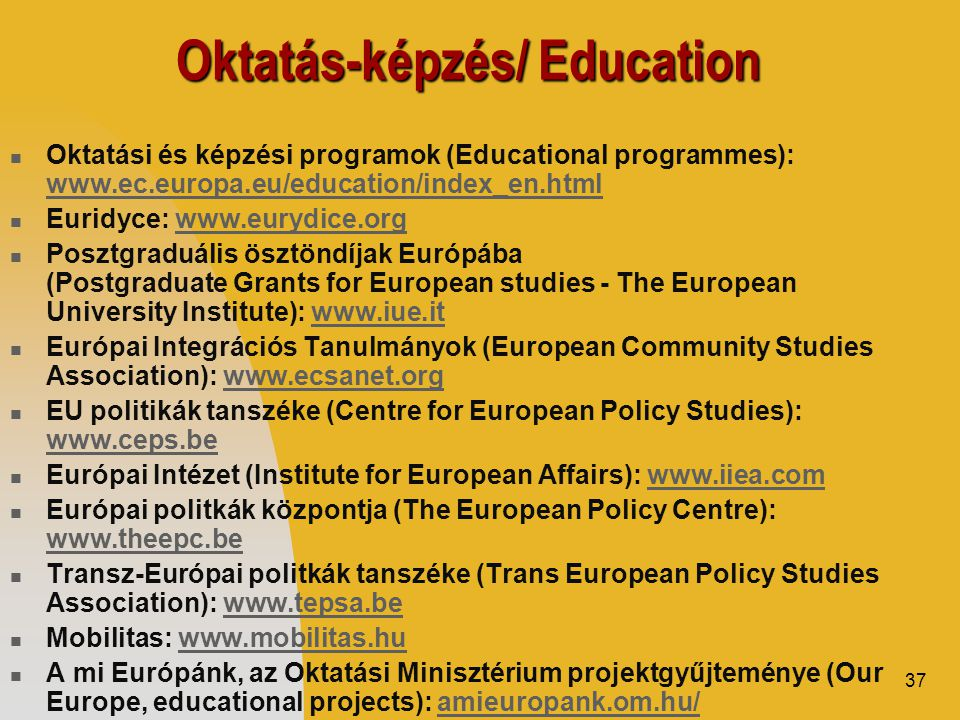 37 Oktatás-képzés/ Education  Oktatási és képzési programok (Educational programmes): www.ec.europa.eu/education/index_en.html www.ec.europa.eu/education/index_en.html  Euridyce: www.eurydice.orgwww.eurydice.org  Posztgraduális ösztöndíjak Európába (Postgraduate Grants for European studies - The European University Institute): www.iue.itwww.iue.it  Európai Integrációs Tanulmányok (European Community Studies Association): www.ecsanet.orgwww.ecsanet.org  EU politikák tanszéke (Centre for European Policy Studies): www.ceps.be www.ceps.be  Európai Intézet (Institute for European Affairs): www.iiea.comwww.iiea.com  Európai politkák központja (The European Policy Centre): www.theepc.be www.theepc.be  Transz-Európai politkák tanszéke (Trans European Policy Studies Association): www.tepsa.bewww.tepsa.be  Mobilitas: www.mobilitas.huwww.mobilitas.hu  A mi Európánk, az Oktatási Minisztérium projektgyűjteménye (Our Europe, educational projects): amieuropank.om.hu/amieuropank.om.hu/
