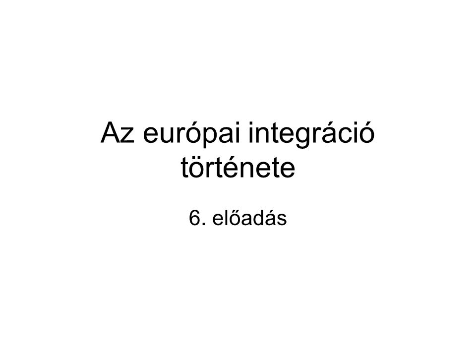 Az európai integráció története 6. előadás