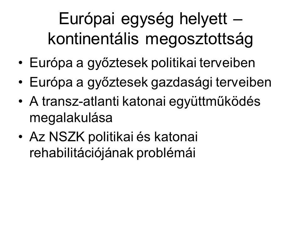 Európai egység helyett – kontinentális megosztottság •Európa a győztesek politikai terveiben •Európa a győztesek gazdasági terveiben •A transz-atlanti