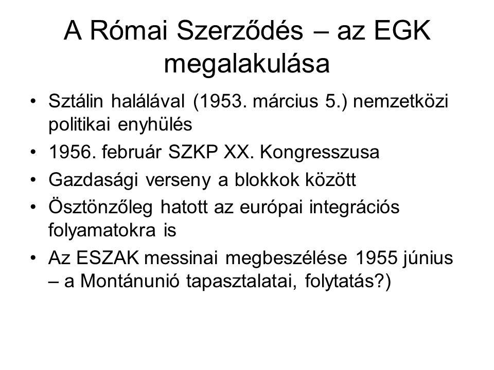 A Római Szerződés – az EGK megalakulása •Sztálin halálával (1953. március 5.) nemzetközi politikai enyhülés •1956. február SZKP XX. Kongresszusa •Gazd