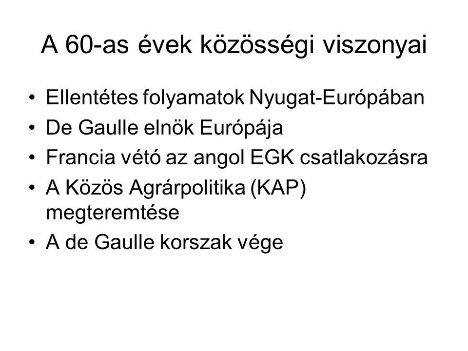 A 60-as évek közösségi viszonyai •Ellentétes folyamatok Nyugat-Európában •De Gaulle elnök Európája •Francia vétó az angol EGK csatlakozásra •A Közös A